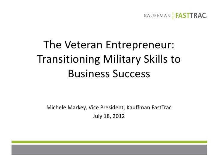The Veteran Entrepreneur:Transitioning Military Skills to      Business Success  Michele Markey, Vice President, Kauffman ...
