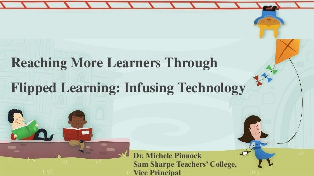 Reaching More Learners Through Flipped Learning: Infusing Technology Dr. Michele Pinnock Sam Sharpe Teachers' College, Vic...