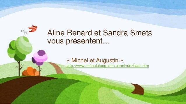 Aline Renard et Sandra Smets vous présentent… « Michel et Augustin » http://www.micheletaugustin.com/indexflash.htm