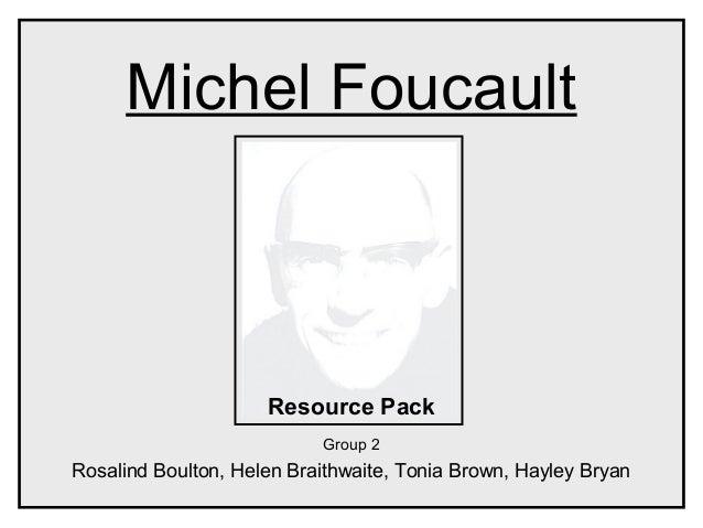 Michel FoucaultResource PackGroup 2Rosalind Boulton, Helen Braithwaite, Tonia Brown, Hayley Bryan