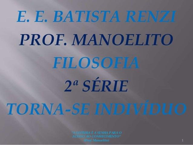 """E. E. BATISTA RENZI PROF. MANOELITO FILOSOFIA 2ª SÉRIE TORNA-SE INDIVÍDUO 1 """"A LEITURA É A SENHA PARA O ACESSO AO CONHECIM..."""