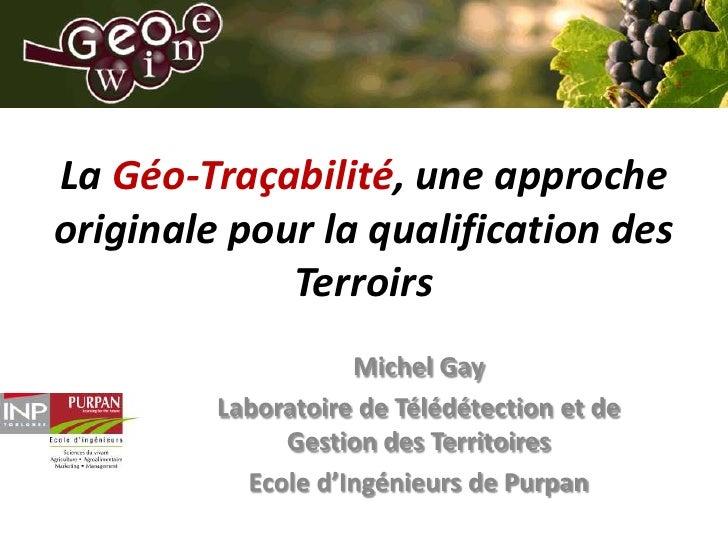 La Géo-Traçabilité, une approche originale pour la qualification des Terroirs<br />Michel Gay<br />Laboratoire de Télédéte...