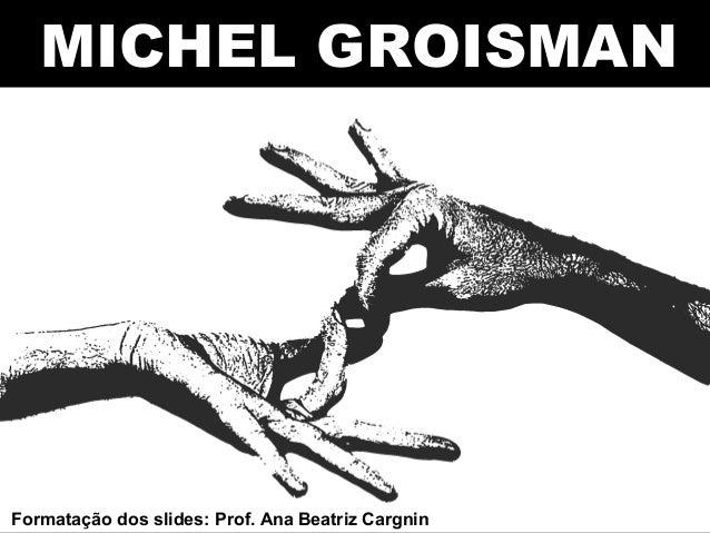 MICHEL GROISMAN Formatação dos slides: Prof. Ana Beatriz Cargnin