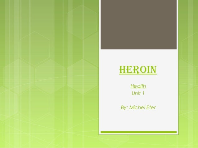 Heroin Health Unit 1 By: Michel Eter