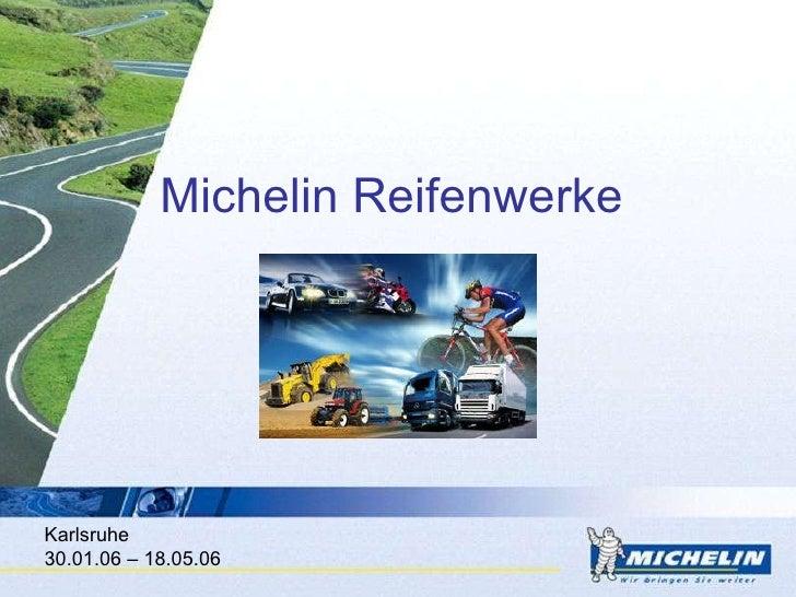 Michelin Reifenwerke <ul><ul><li>Karlsruhe </li></ul></ul><ul><ul><li>30.01.06 – 18.05.06 </li></ul></ul>
