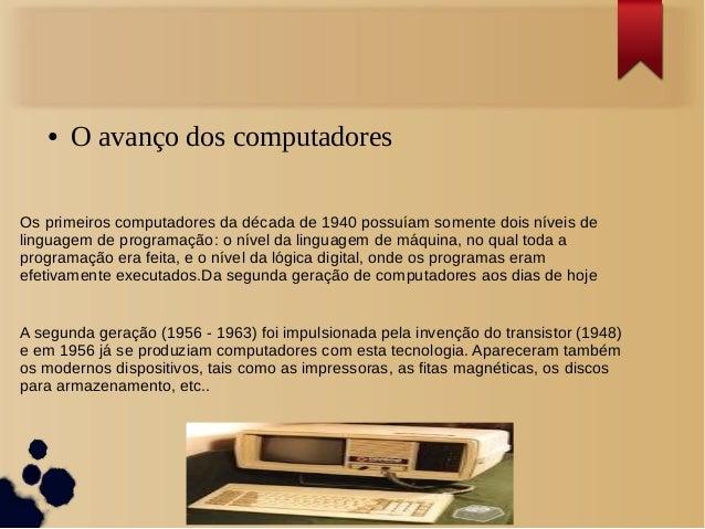 ● O avanço dos computadores  Os primeiros computadores da década de 1940 possuíam somente dois níveis de  linguagem de pro...