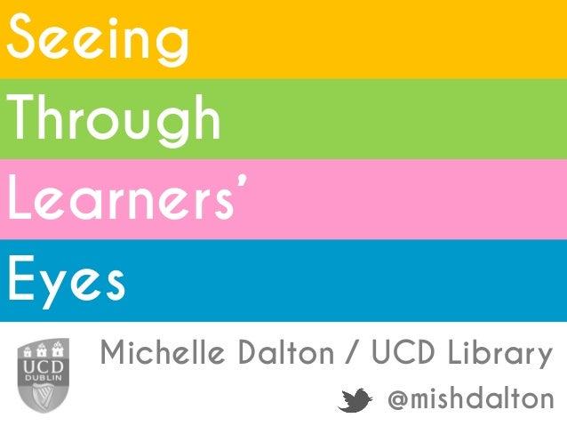 Seeing Michelle Dalton / UCD Library @mishdalton Through Learners' Eyes