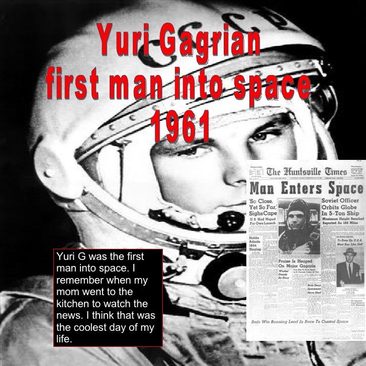 Yuri Gagrian first man into space 1961 Yuri G was the first man into space. I remember when my mom went to the kitchen to ...