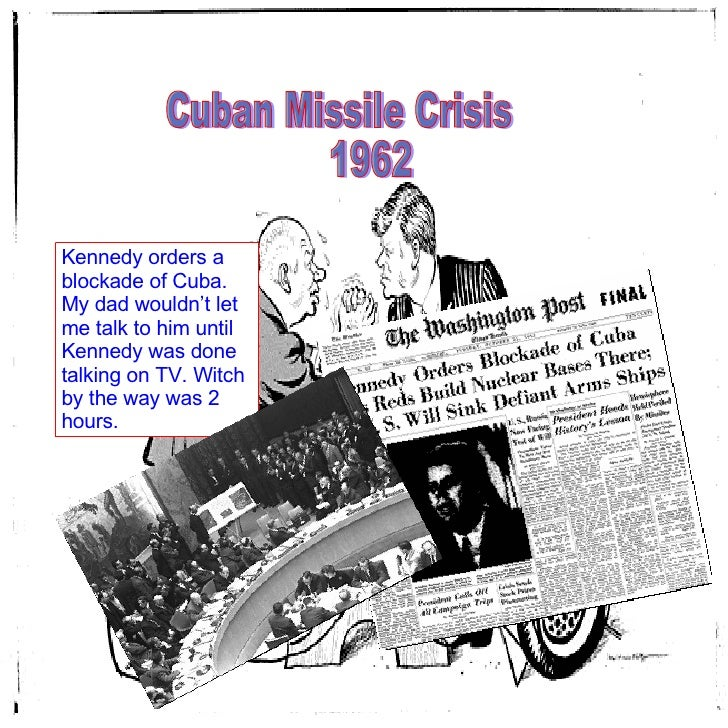 Cuban Missile Crisis  1962 Kennedy orders a blockade of Cuba. My dad wouldn't let me talk to him until Kennedy was done ta...