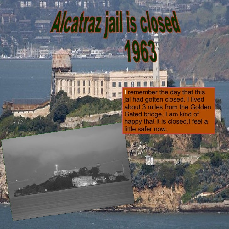 Alcatraz jail is closed  1963 I  remember the day that this jai had gotten closed. I lived about 3 miles from the Golden G...