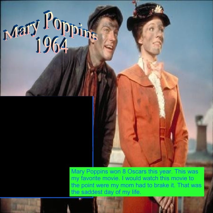 Mary Poppins  1964 Mary Poppins won 8 Oscars this year. This was my favorite movie. I would watch this movie to the point ...