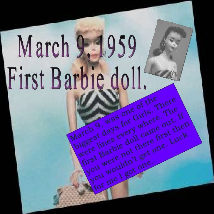 March 9, 1959 First Barbie doll. March 9, was one of the biggest days for Girls. There were lines every where. The first B...