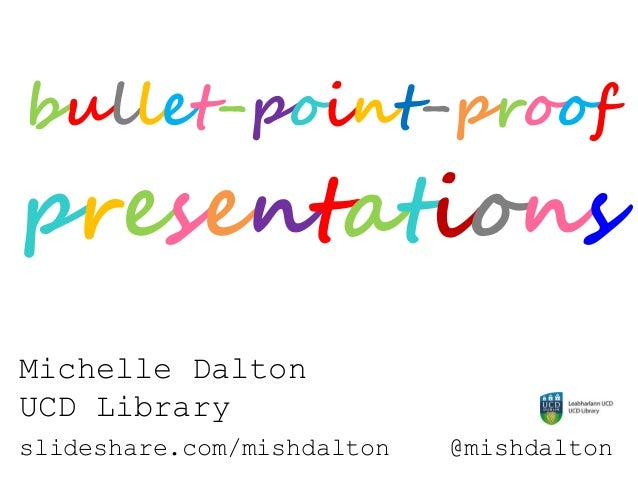 bullet-point-proof presentations Michelle Dalton UCD Library slideshare.com/mishdalton @mishdalton