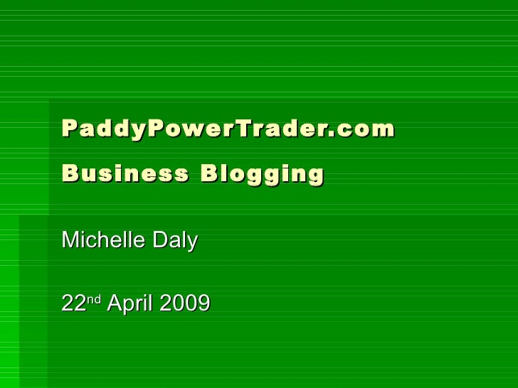 PaddyPowerTrader.com Business Blogging   Michelle Daly 22 nd  April 2009