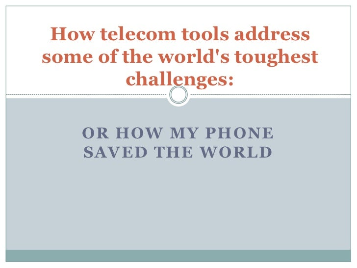 How telecom tools addresssome of the worlds toughest        challenges:    OR HOW MY PHONE    SAVED THE WORLD