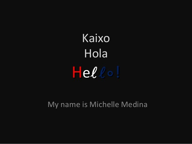 Kaixo Hola  He  ! My name is Michelle Medina