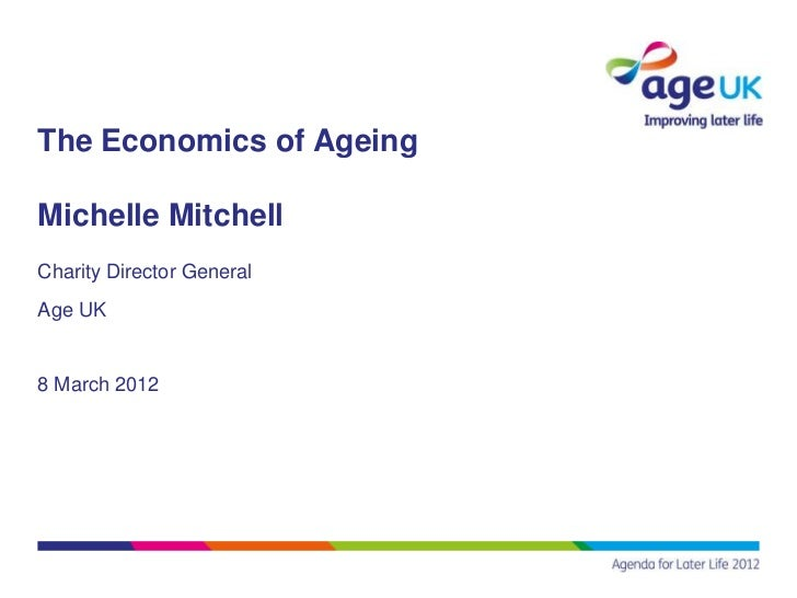 The Economics of AgeingMichelle MitchellCharity Director GeneralAge UK8 March 2012