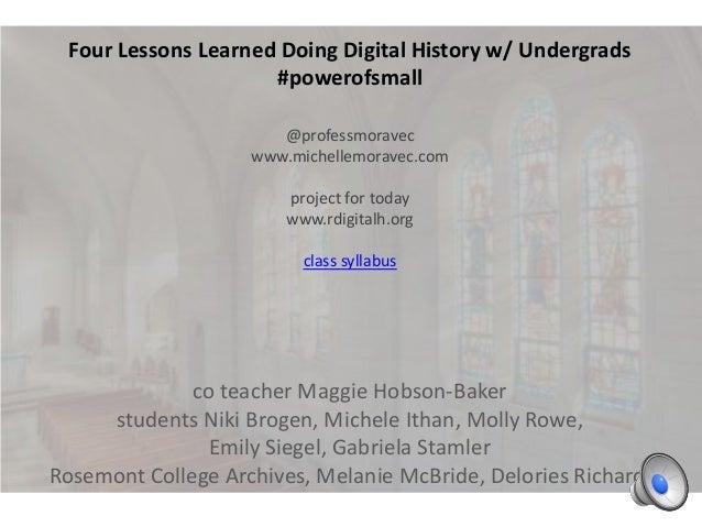 Four Lessons Learned Doing Digital History w/ Undergrads #powerofsmall @professmoravec www.michellemoravec.com project for...