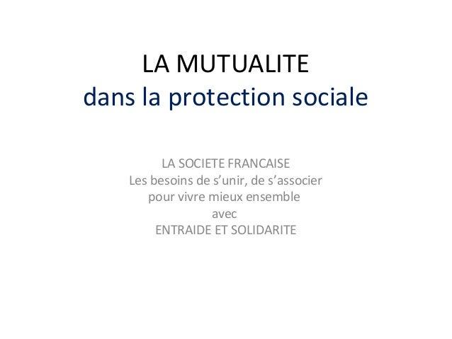 LA MUTUALITE dans la protection sociale LA SOCIETE FRANCAISE Les besoins de s'unir, de s'associer pour vivre mieux ensembl...