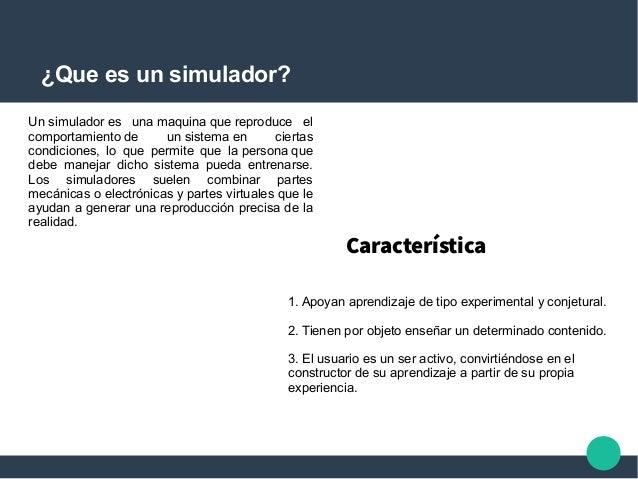 ¿Que es un simulador? Unsimuladores unamaquinaquereproduce el comportamientode unsistemaen ciertas condicion...