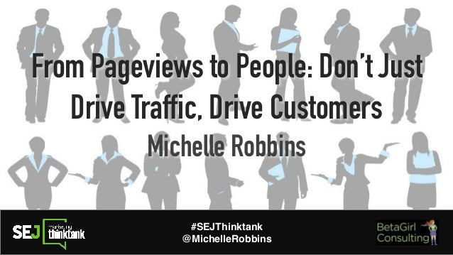 From Pageviews to People: Don't Just Drive Traffic, Drive Customers Michelle Robbins #SEJThinktank @MichelleRobbins