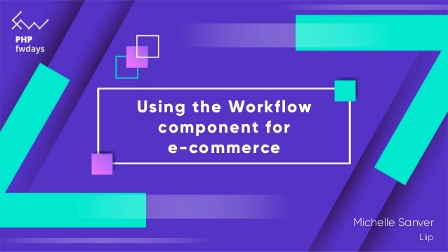 Using the Workflow component for e-commerce Michelle Sanver Liip