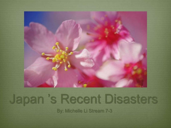 Japan 's Recent Disasters<br />By: Michelle Li Stream 7-3<br />