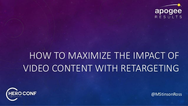 @MStinsonRoss HOW TO MAXIMIZE THE IMPACT OF VIDEO CONTENT WITH RETARGETING