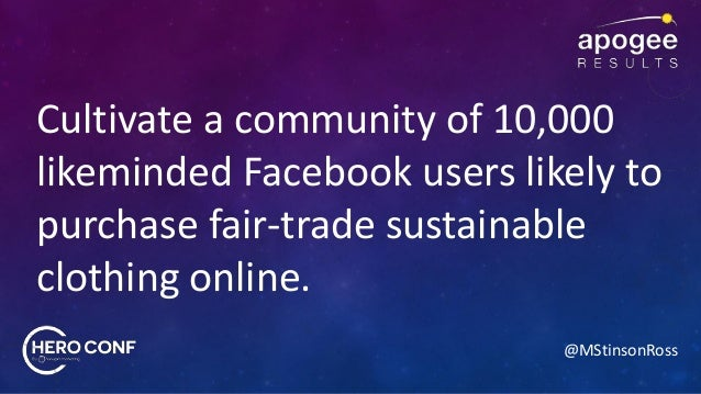 @MStinsonRoss Cultivate a community of 10,000 likeminded Facebook users likely to purchase fair-trade sustainable clothing...