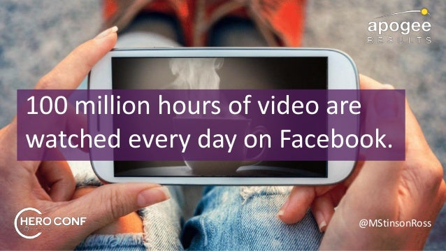 @MStinsonRoss 100 million hours of video are watched every day on Facebook.