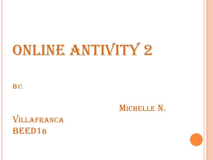 ONLINE ANTIVITY 2By:Michelle N. VillafrancaBEED1b<br />