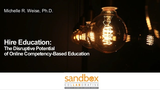 Michelle R. Weise, Ph.D. Hire Education: TheDisruptivePotential ofOnlineCompetency-BasedEducation