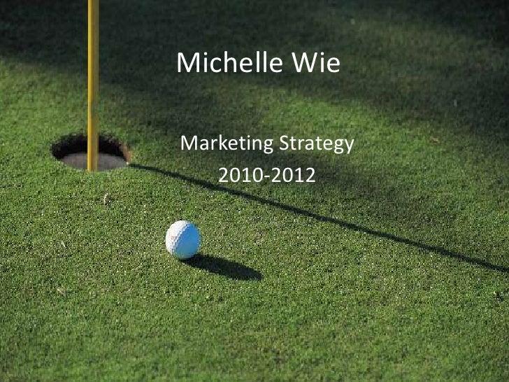 Michelle Wie<br />Marketing Strategy <br />2010-2012<br />
