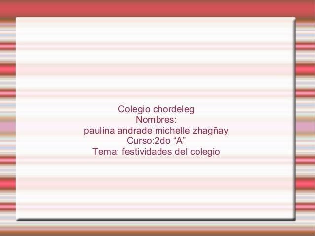 """Colegio chordeleg Nombres: paulina andrade michelle zhagñay Curso:2do """"A"""" Tema: festividades del colegio"""
