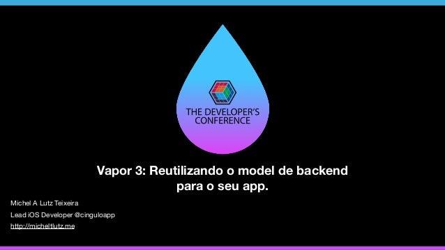 Vapor 3: Reutilizando o model de backend para o seu app. http://micheltlutz.me Michel A Lutz Teixeira Lead iOS Developer @...
