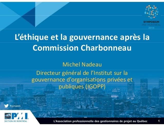 1  L'éthique et la gouvernance après la  Commission Charbonneau  Michel Nadeau  Directeur général de l'Institut sur la  go...