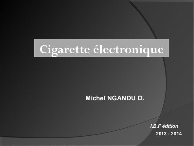 Cigarette électronique  Michel NGANDU O.  I.B.F édition 2013 - 2014