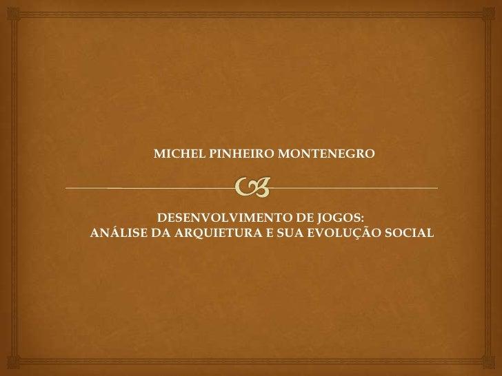 MICHEL PINHEIRO MONTENEGRO         DESENVOLVIMENTO DE JOGOS:ANÁLISE DA ARQUIETURA E SUA EVOLUÇÃO SOCIAL