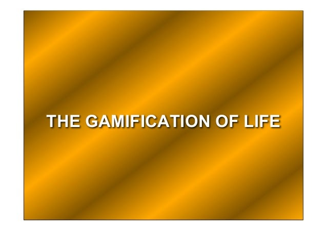 THE GAMIFICATION OF LIFE
