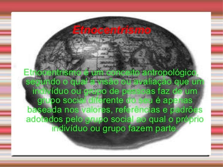 Etnocentrismo Etnocentrismo é um conceito antropológico, segundo o qual a visão ou avaliação que um indivíduo ou grupo de ...