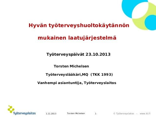 Hyvän työterveyshuoltokäytännön mukainen laatujärjestelmä Työterveyspäivät 23.10.2013 Torsten Michelsen Työterveyslääkäri,...