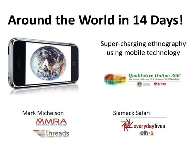 Around the World in 14 Days!  Super-charging ethnography  using mobile technology  Mark Michelson Siamack Salari