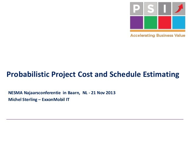 Probabilistic Project Cost and Schedule Estimating NESMA Najaarsconferentie in Baarn, NL - 21 Nov 2013 Michel Sterling – E...