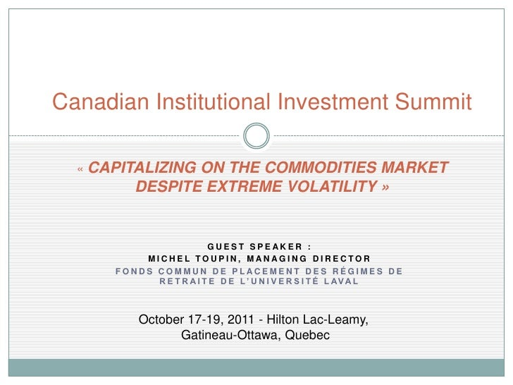 Canadian Institutional Investment Summit  « CAPITALIZINGON THE COMMODITIES MARKET         DESPITE EXTREME VOLATILITY »    ...