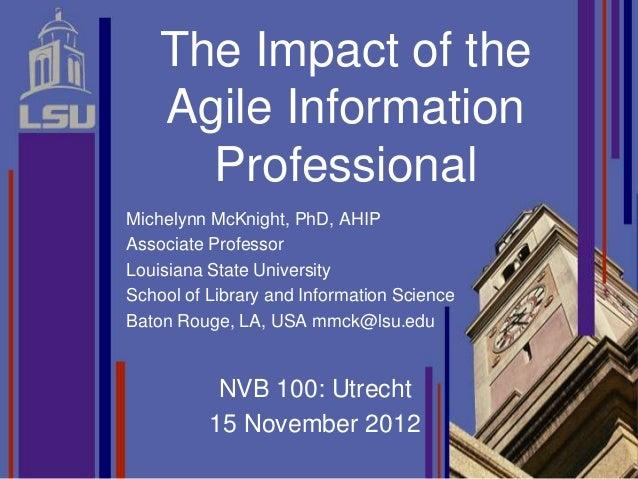 The Impact of the    Agile Information      ProfessionalMichelynn McKnight, PhD, AHIPAssociate ProfessorLouisiana State Un...