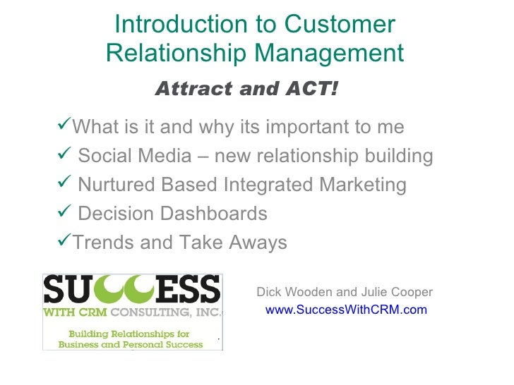 Introduction to Customer Relationship Management Dick Wooden and Julie Cooper www.SuccessWithCRM.com <ul><li>What is it an...