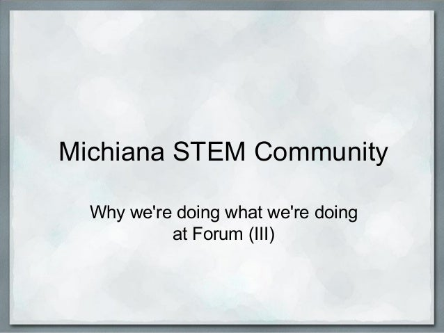 Michiana STEM Community Why we're doing what we're doing at Forum (III)