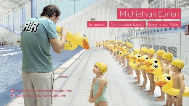 Michiel van Eunen Imagineer Gamification Expert Experience Maker www.linkedin.com/in/michielvaneunen www.twitter.com/michi...