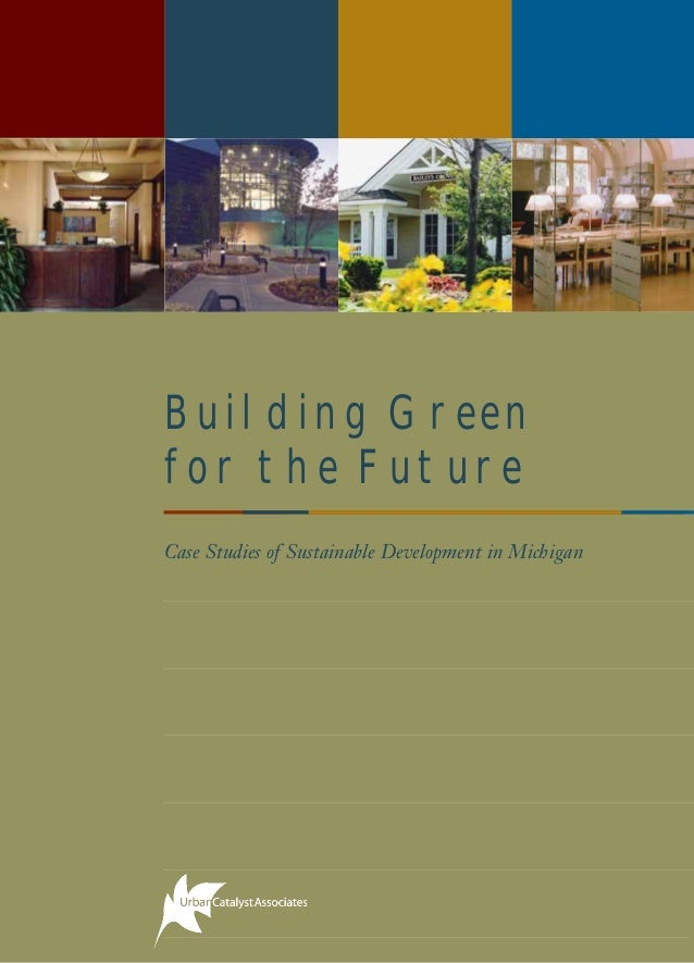 Building Green for the Future Case Studies of Sustainable Development in Michigan