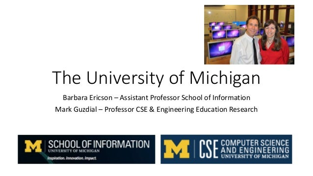 The University of Michigan Barbara Ericson – Assistant Professor School of Information Mark Guzdial – Professor CSE & Engi...